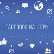 Facebook na 100%, czyli jak z sukcesem prowadzić profil biznesowy i skutecznie zarządzać kampaniami