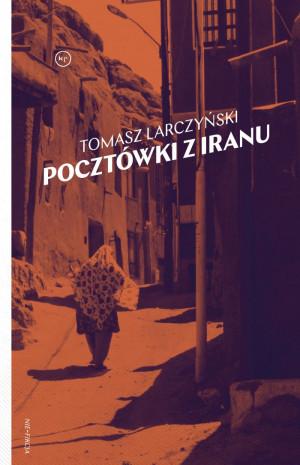 """""""Pocztówki z Iranu"""" Tomasza Larczyńskiego, Wydawnictwo Krytyki Politycznej 2018. Cena 25-40 zł."""