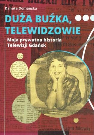 """Niedawno ukazała się książka ze wspomnieniami Danuty Domańskiej pt. """"Duża buźka, telewidzowie. Moja prywatna historia Telewizji Gdańsk""""."""